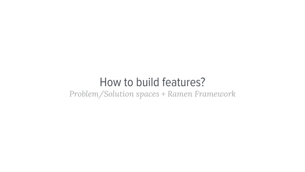 How to build features? Problem/Solution spaces ...
