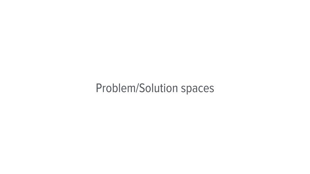 Problem/Solution spaces