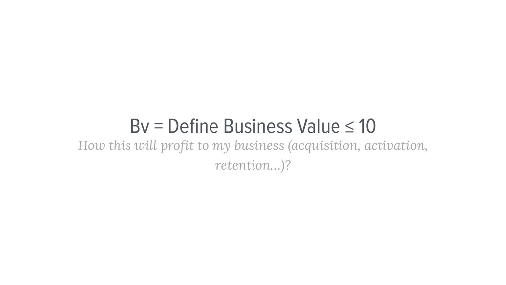 Bv = Define Business Value ≤ 10 How this will pr...