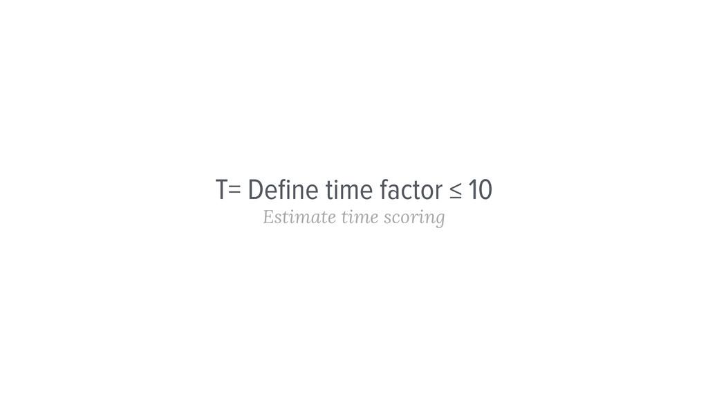 T= Define time factor ≤ 10 Estimate time scoring