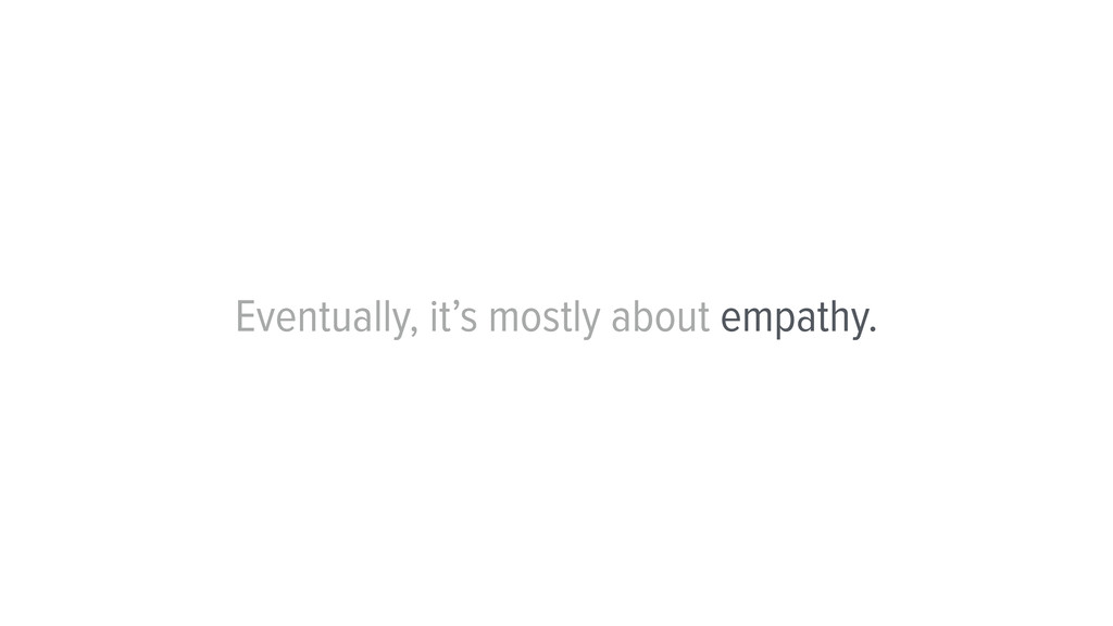 Eventually, it's mostly about empathy.