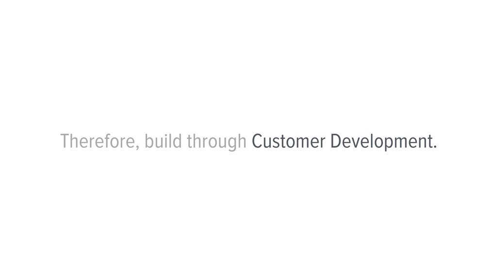 Therefore, build through Customer Development.