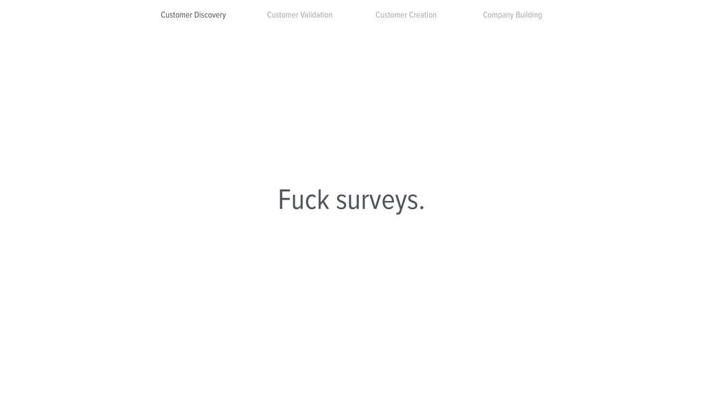 Fuck surveys. Customer Discovery Customer Valid...