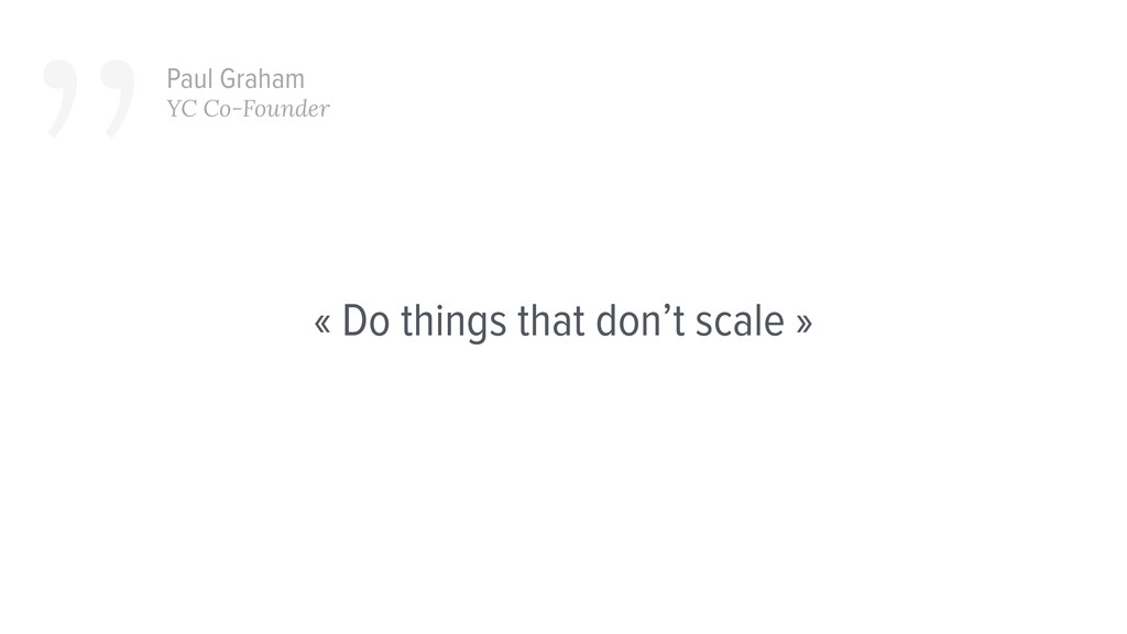 « Do things that don't scale » ''Paul Graham YC...