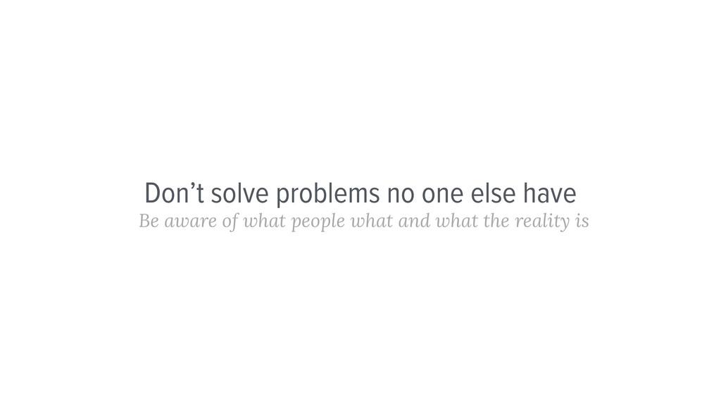 Don't solve problems no one else have Be aware ...