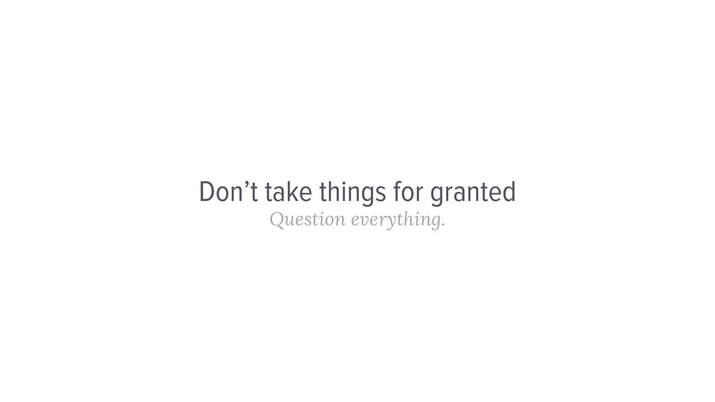 Don't take things for granted Question everythi...