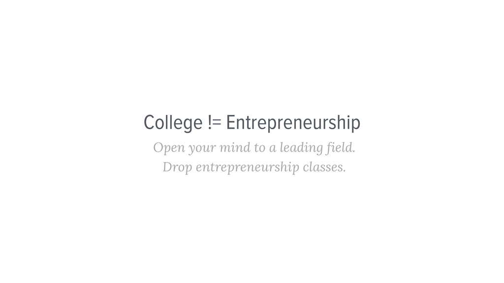 College != Entrepreneurship Open your mind to a...