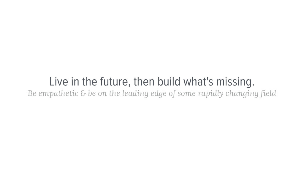 Live in the future, then build what's missing. ...