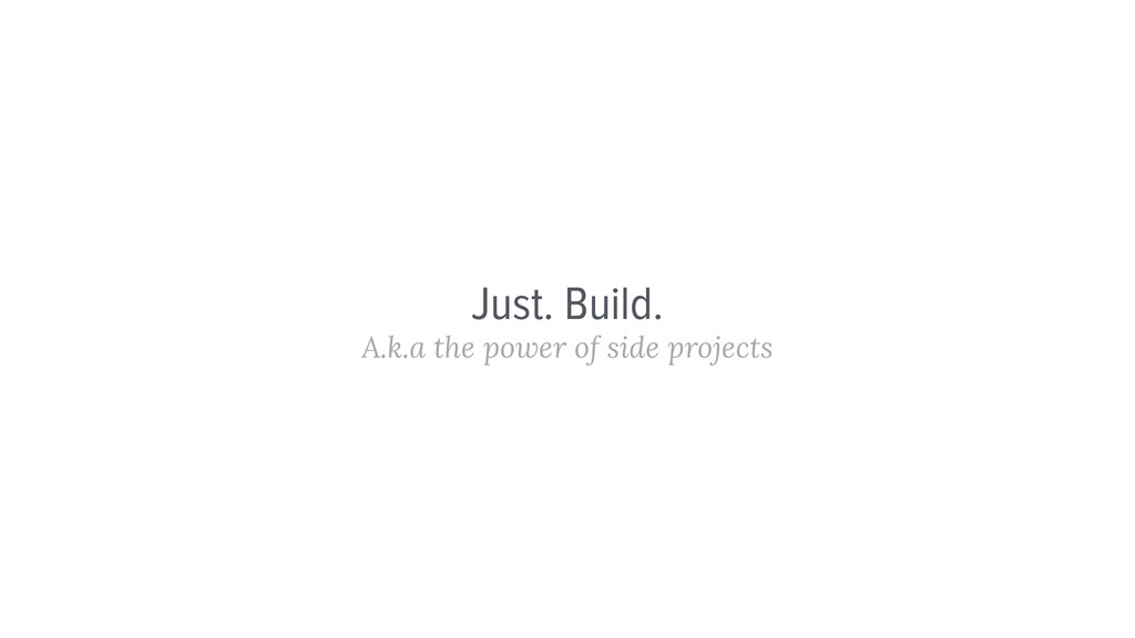 Just. Build. A.k.a the power of side projects