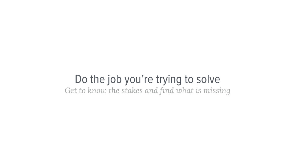 Do the job you're trying to solve Get to know t...