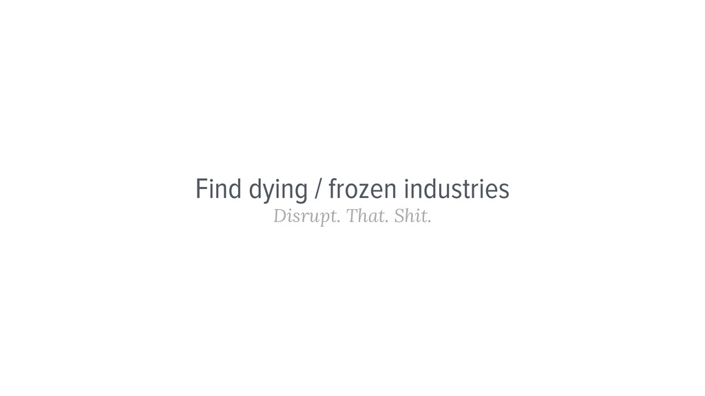Find dying / frozen industries Disrupt. That. S...