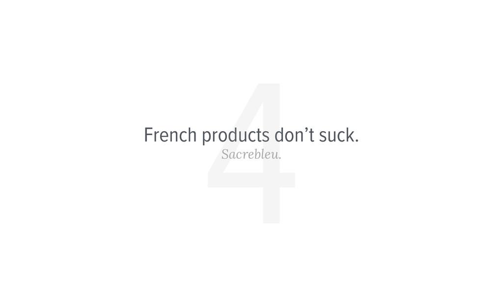French products don't suck. Sacrebleu. 4