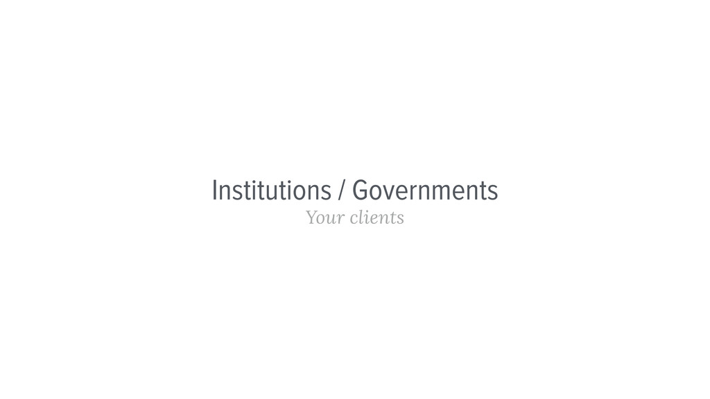 Institutions / Governments Your clients