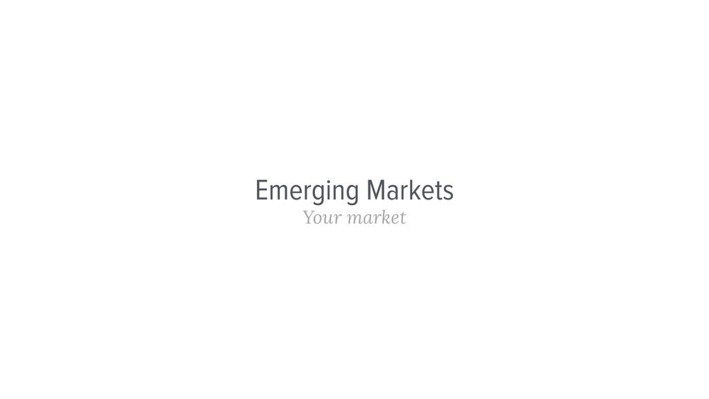 Emerging Markets Your market