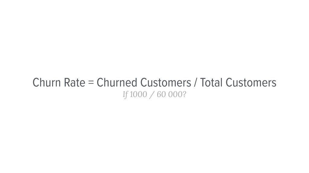 Churn Rate = Churned Customers / Total Customer...