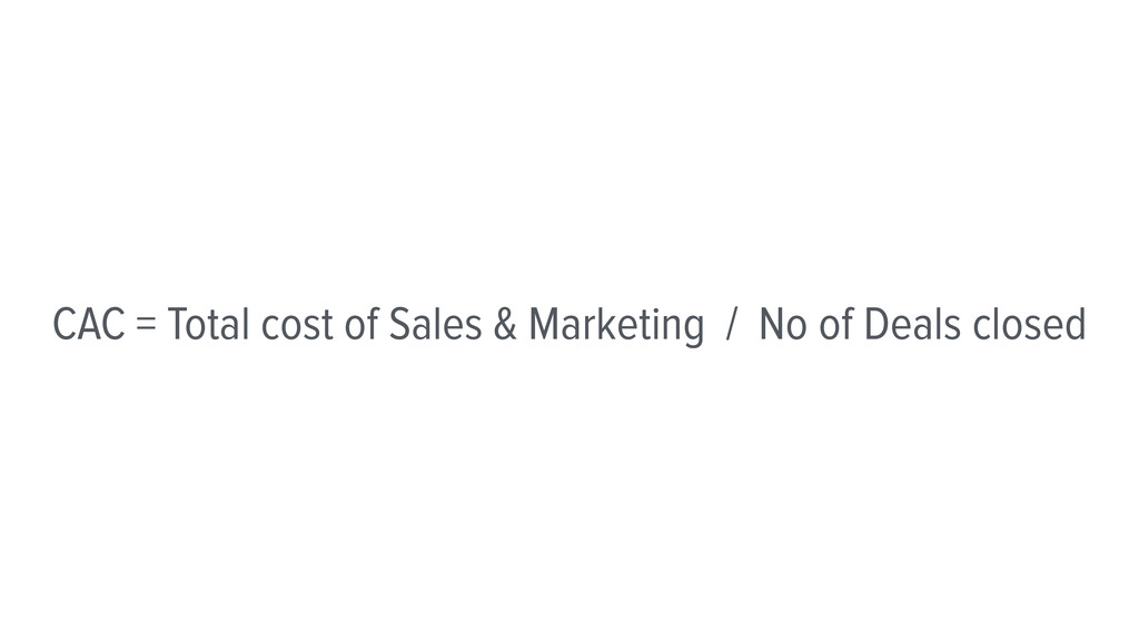 CAC = Total cost of Sales & Marketing / No of D...