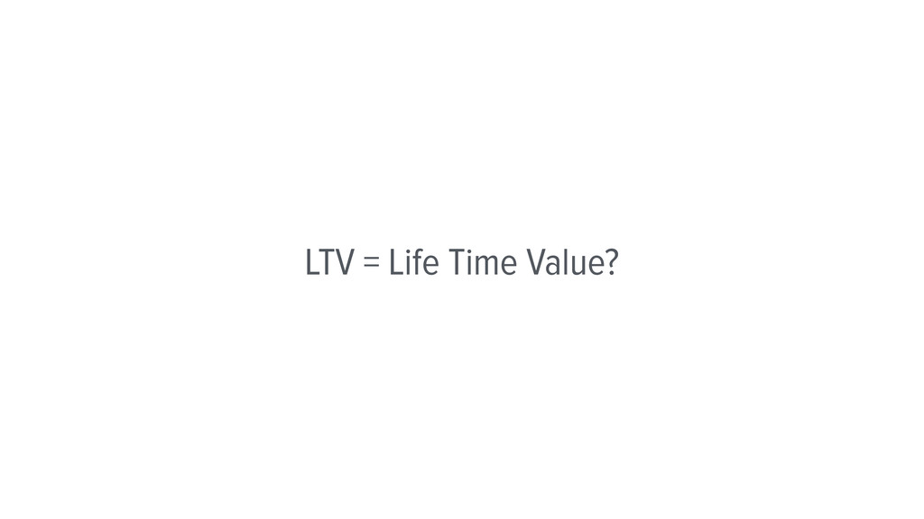 LTV = Life Time Value?