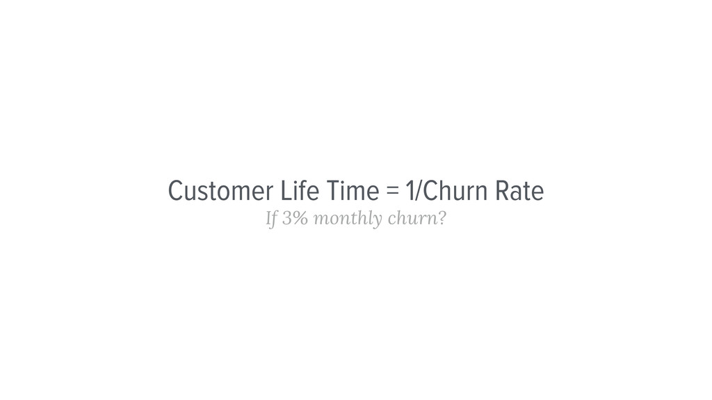 Customer Life Time = 1/Churn Rate If 3% monthly...