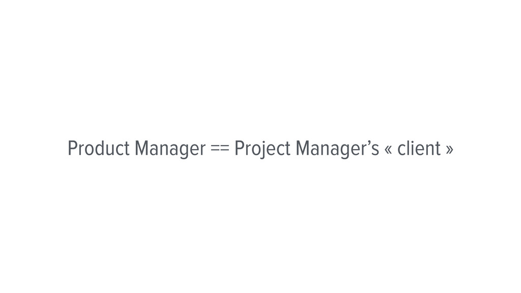 Product Manager == Project Manager's « client »