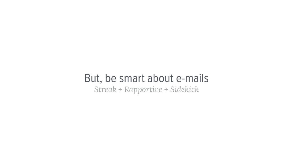But, be smart about e-mails Streak + Rapportive...