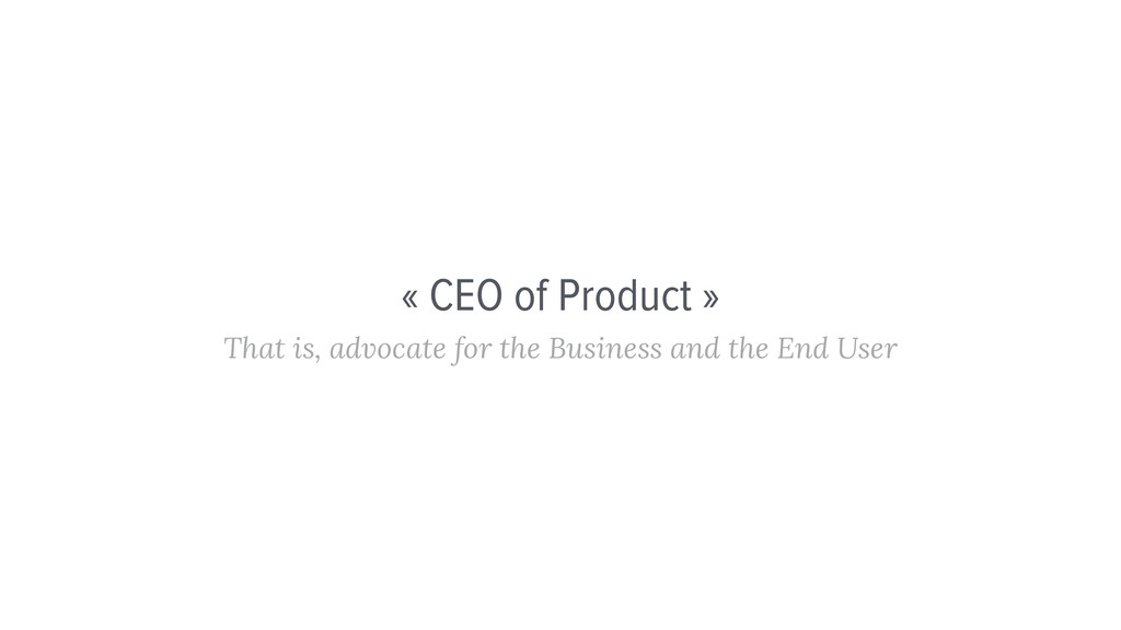 « CEO of Product » That is, advocate for the Bu...