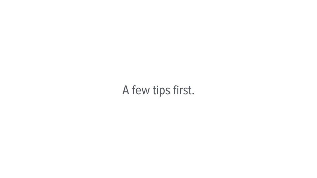 A few tips first.