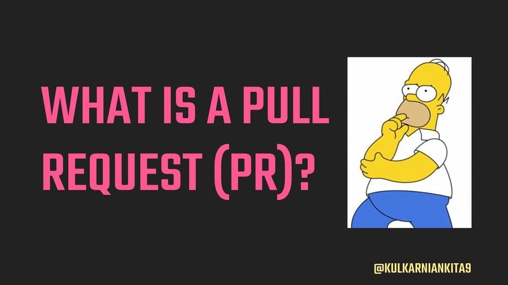 @KULKARNIANKITA9 WHAT IS A PULL REQUEST (PR)?