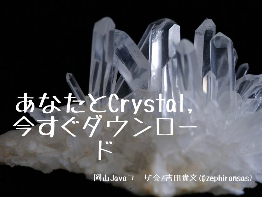 あなたとCrystal, 今すぐダウンロー ド 岡山Javaユーザ会/吉田貴文(@zephir...