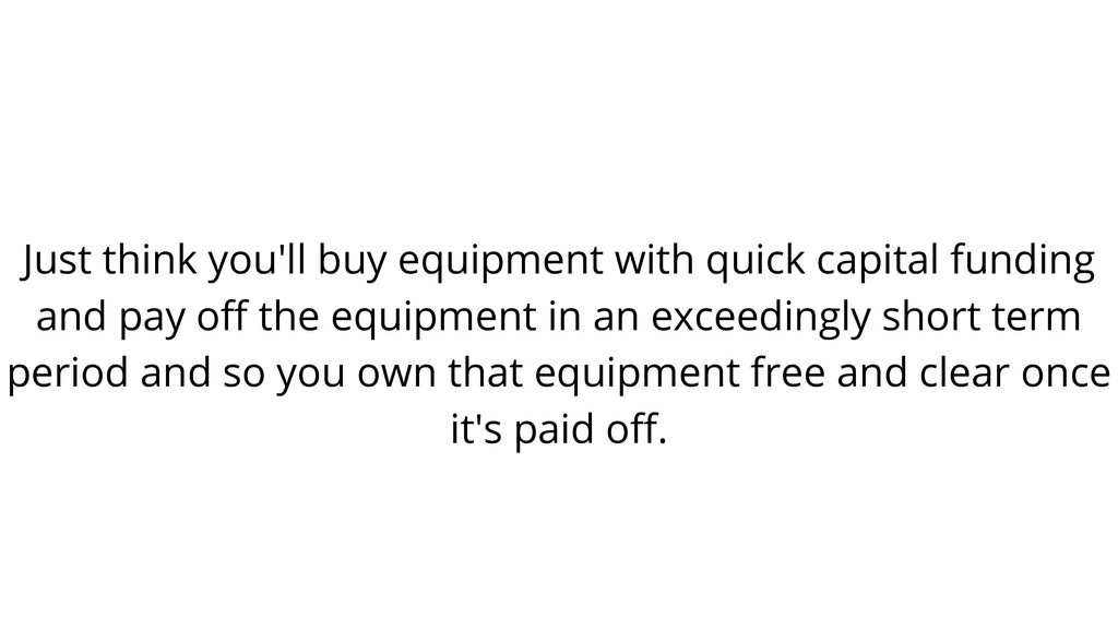 Just think you'll buy equipment with quick capi...