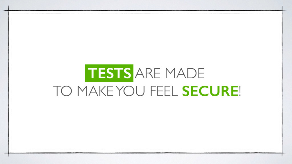 TESTS ARE MADE TO MAKE YOU FEEL SECURE!
