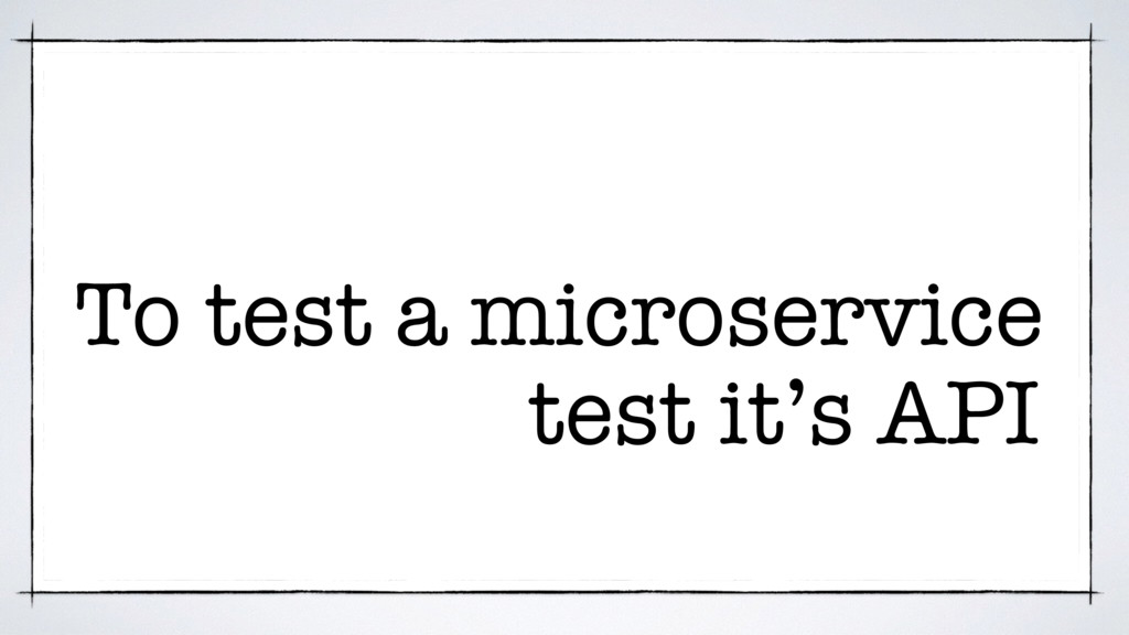 test it's API To test a microservice
