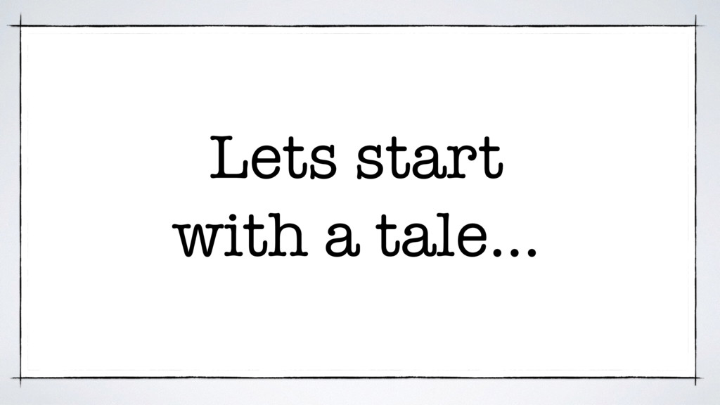 Lets start with a tale…