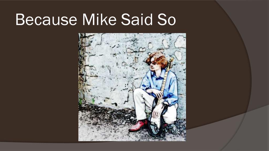Because Mike Said So