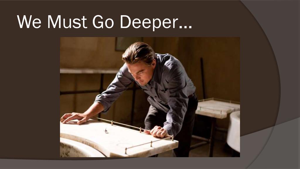 We Must Go Deeper…
