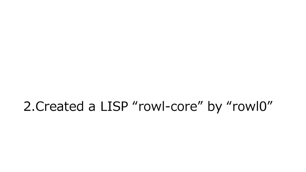 "2.Created a LISP ""rowl-core"" by ""rowl0"""