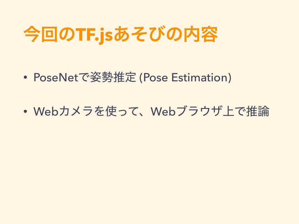 ࠓճͷTF.js͋ͦͼͷ༰ • PoseNetͰਪఆ (Pose Estimation)...