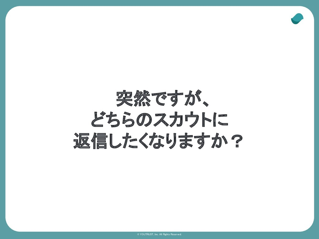 © YOUTRUST, Inc. All Rights Reserved. 突然ですが、 ど...