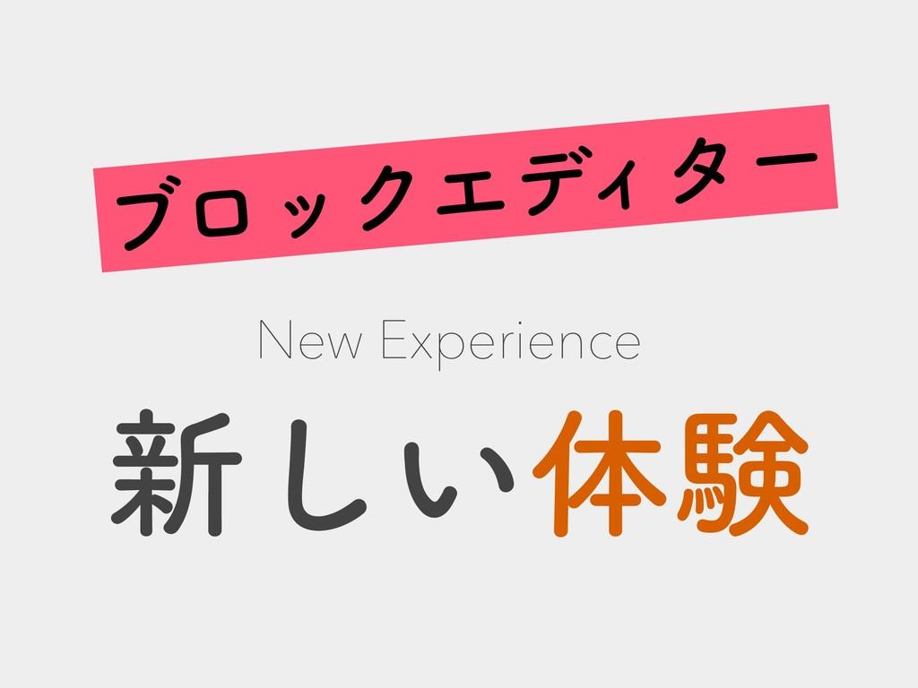 ৽͍͠ମݧ New Experience ϒϩοΫΤσΟλʔ