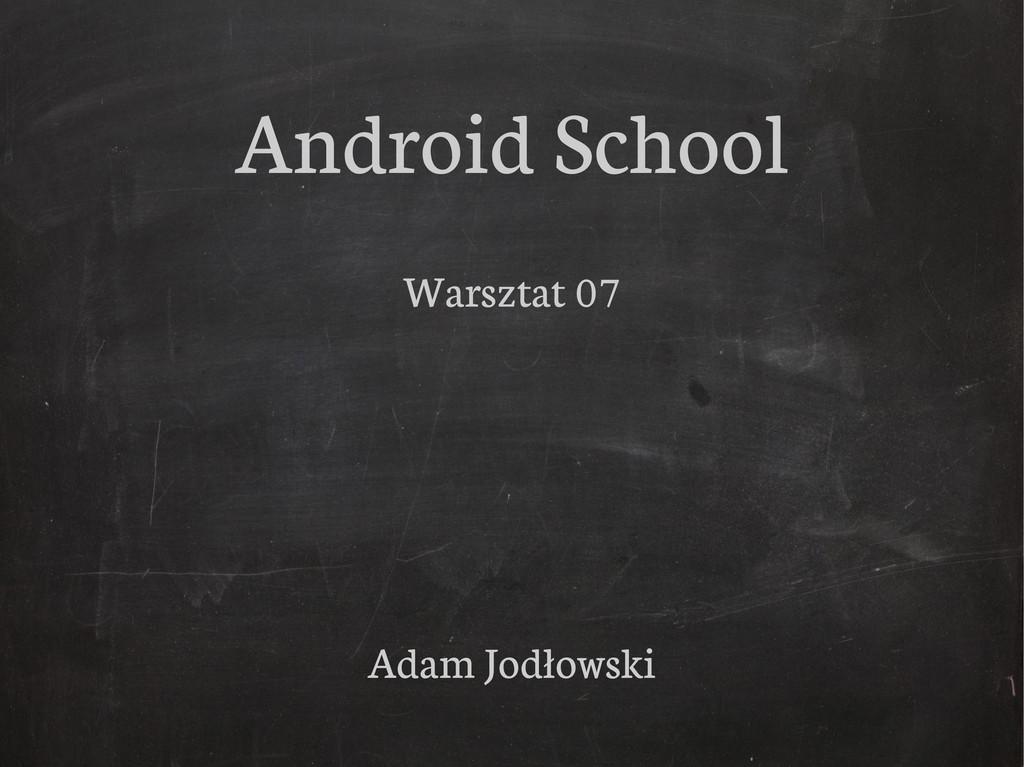 Android School Warsztat 07 Adam Jodłowski