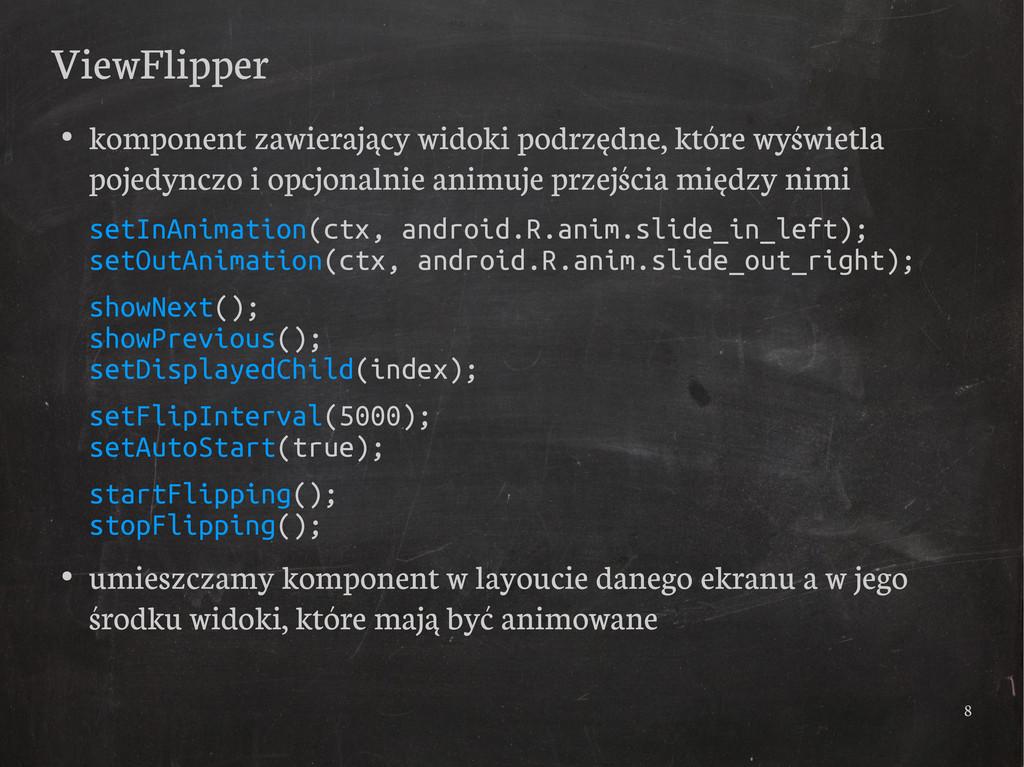 8 ViewFlipper ● komponent zawierający widoki po...