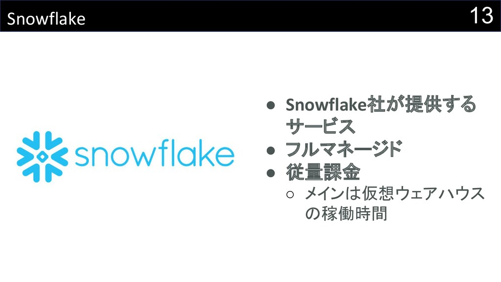 13 Snowflake ● Snowflake社が提供する サービス ● フルマネージド ●...