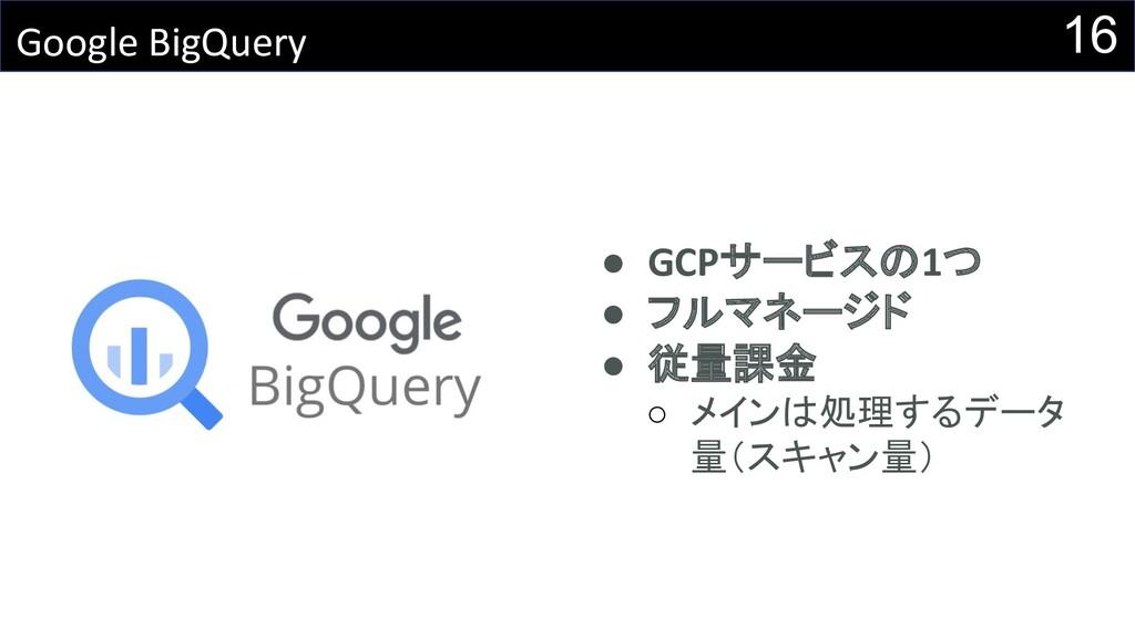 16 Google BigQuery ● GCPサービスの1つ ● フルマネージド ● 従量課...