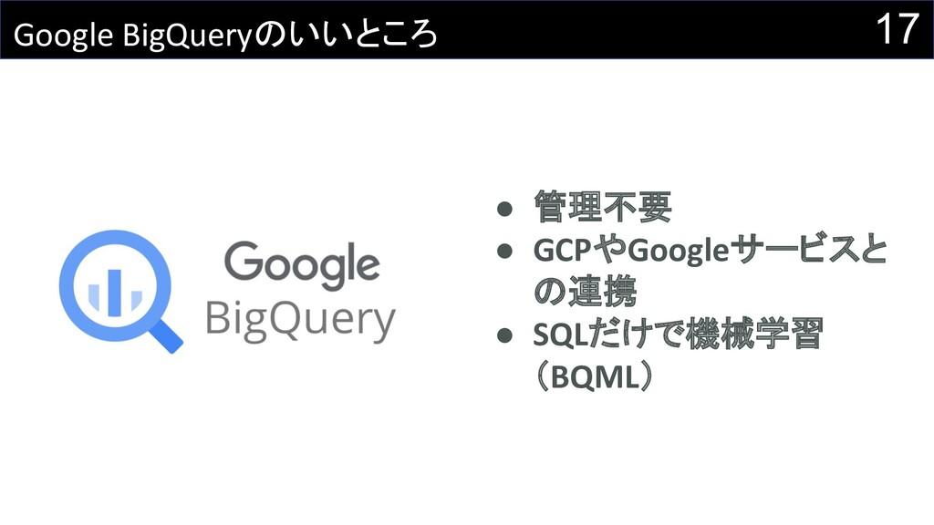 17 Google BigQueryのいいところ ● 管理不要 ● GCPやGoogleサービ...