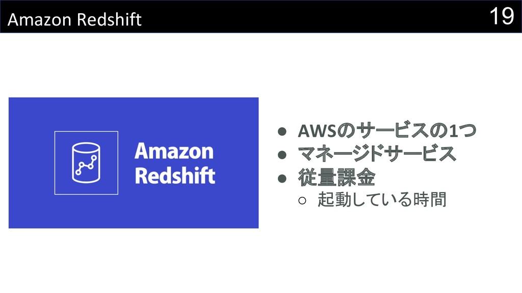 19 Amazon Redshift ● AWSのサービスの1つ ● マネージドサービス ● ...