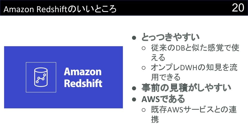 20 Amazon Redshiftのいいところ ● とっつきやすい ○ 従来のDBと似た感覚...