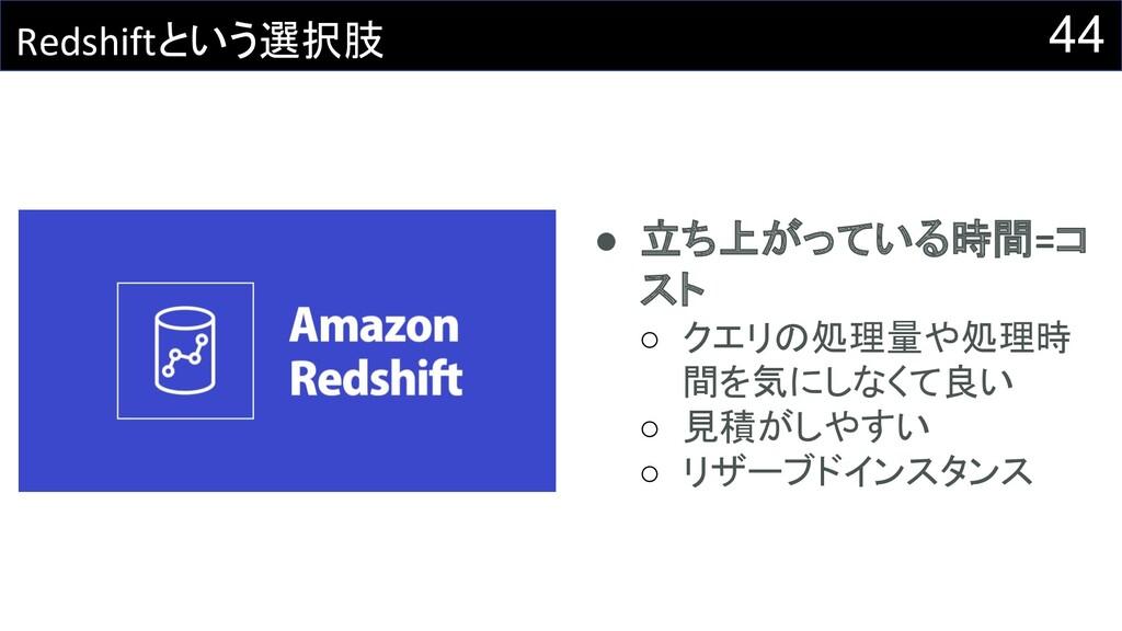 44 Redshiftという選択肢 ● 立ち上がっている時間=コ スト ○ クエリの処理量や処...