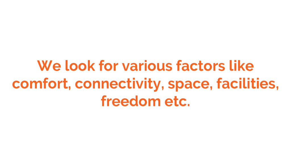 We look for various factors like comfort, conne...