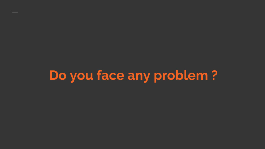 Do you face any problem ?