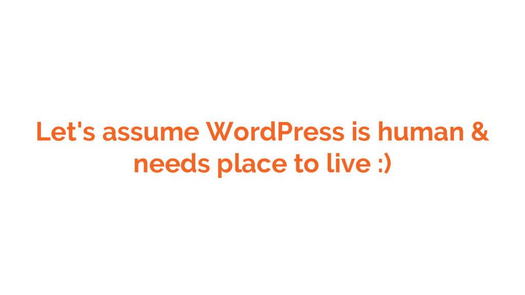 Let's assume WordPress is human & needs place t...