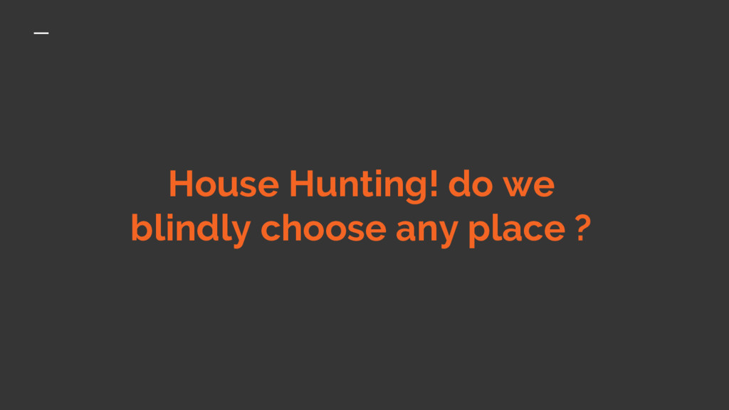House Hunting! do we blindly choose any place ?